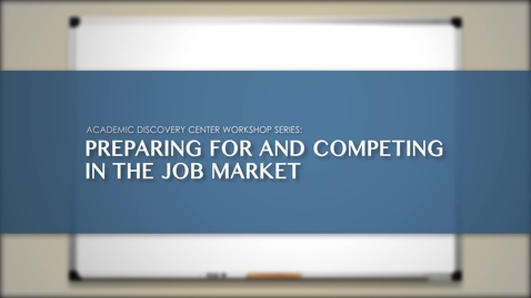 Thumbnail for entry ACADEMIC DISCOVERY CENTER WORKSHOP SERIES: PREPARING FOR AND COMPETING IN THE JOB MARKET