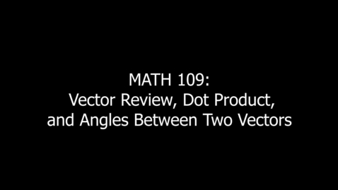 Thumbnail for entry MATH 109 Vector Review, Dot Product, Angles Between Two Vectors