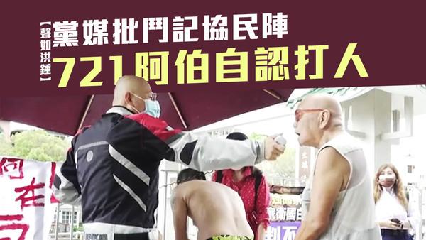 【聲如洪鍾】黨媒批鬥記協民陣 721阿伯自認打人