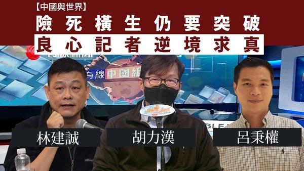 【中國與世界】險死橫生仍要突破 良心記者逆境求真