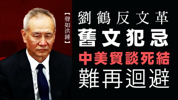 【聲如洪鍾】劉鶴反文革舊文犯忌,中美貿談死結難再迴避!