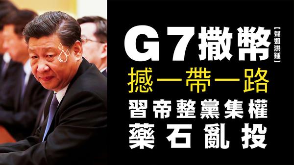 【聲如洪鍾】G7撒幣撼一帶一路,習帝整黨集權藥石亂投
