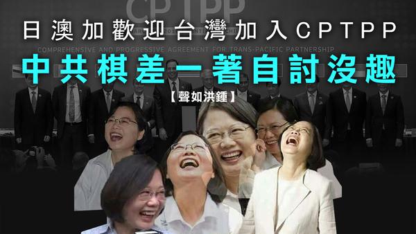 【声如洪锺】日澳加欢迎台湾加入CPTPP,中共棋差一著自讨没趣!