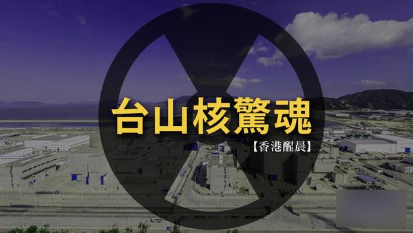 【香港醒晨】台山核惊魂