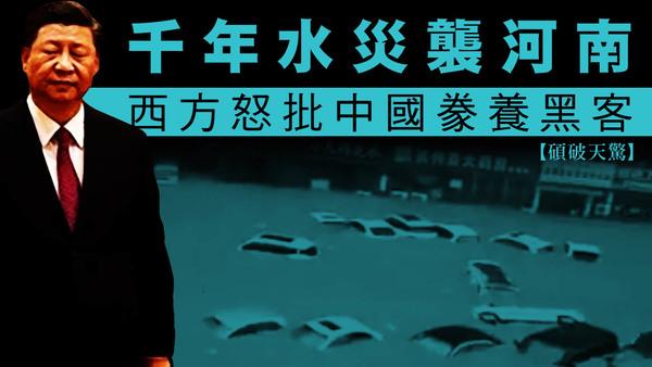 【碩破天驚】千年水災襲河南;西方怒批中國豢養黑客