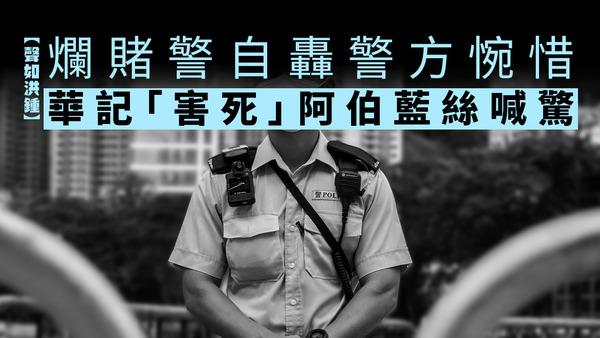 【聲如洪鍾】爛賭警自轟警方惋惜 華記「害死」阿伯藍絲喊驚
