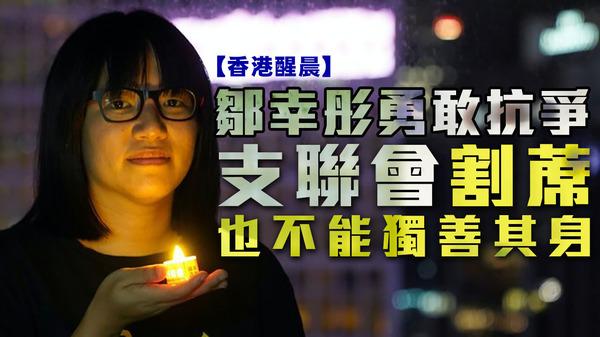 【香港醒晨】鄒幸彤勇敢抗爭,支聯會割蓆也不能獨善其身