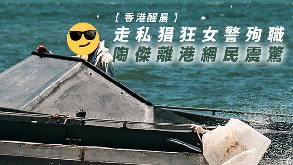【香港醒晨】走私猖狂女警殉职;陶杰离港网民震惊