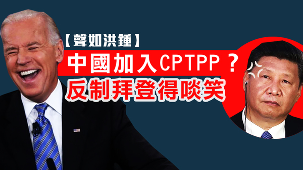 【聲如洪鍾】中國加入CPTPP?反制拜登得啖笑