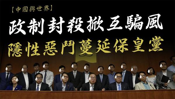 【中國與世界】政制封殺掀互騙風 隱性惡鬥蔓延保皇黨
