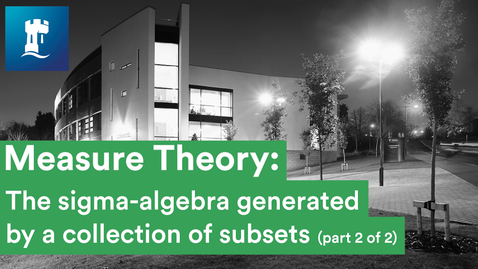 Thumbnail for entry Measure Theory (8/15) - The sigma-algebra generated by a collection of subsets (2/2)