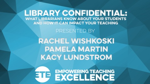Thumbnail for entry Library Confidential: What Librarians Know About Your Students, and How it Can Impact Your Teaching