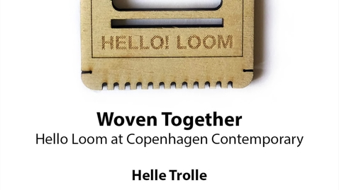 Thumbnail for entry Woven Together: Hello Loom at Copenhagen Contemporary, Helle Trolle
