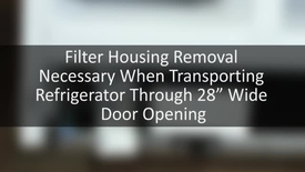 "Thumbnail for entry Filter Housing Removal Necessary When Transporting Refrigerator Through 28"" Wide Door Opening"