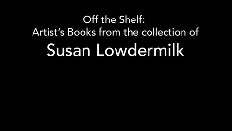 Thumbnail for entry Off the Shelf: Artist's Books from the Collection of Susan Lowdermilk