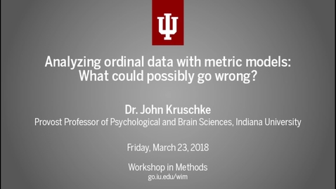 "Thumbnail for entry Dr. John K. Kruschke, ""Analyzing ordinal data with metric models: What could possibly go wrong?"" (IU Workshop in Methods, 2018-03-23)"