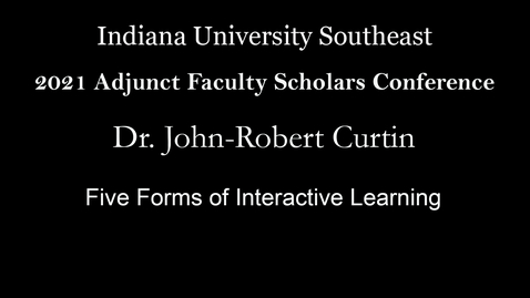 Thumbnail for entry 2021 Adjunct Faculty Scholars Conference : Five Forms of Interactive Learning – Dr. John-Robert Curtin, Indiana University Southeast