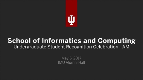 Thumbnail for entry School of Informatics and Computing - Undergraduate Recognition Ceremonies - AM Session