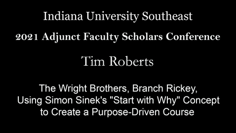 "Thumbnail for entry 2021 Adjunct Faculty Scholars Conference : The Wright Brothers, Branch Rickey, Martin Luther King, Steve Jobs, and You: Using Simon Sinek's ""Start with Why"" Concept to Create a Purpose-Driven Course – Tim Roberts, University of Louisville"