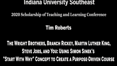 "Thumbnail for entry IU Southeast SoTL Conference - Session 2, Meeting #4: The Wright Brothers, Branch Rickey, Martin Luther King, Steve Jobs, and You: Using Simon Sinek's ""Start With Why"" Concept to Create a Purpose-Driven Course"