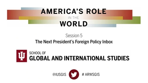Thumbnail for entry America's Role in the World: Issues Facing the Next President: Session 5: The Next President's Foreign Policy Inbox