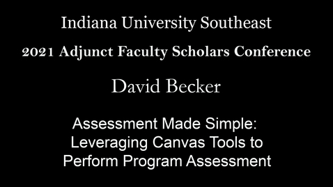 Thumbnail for entry 2021 Adjunct Faculty Scholars Conference: Assessment Made Simple: Leveraging Canvas Tools to Perform Program Assessment - David Becker, Indiana University Southeast