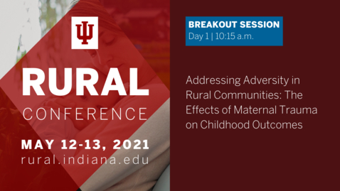 Thumbnail for entry Addressing Adversity in Rural Communities: The Effects of Maternal Trauma on Childhood Outcomes   2021 Indiana University Rural Conference