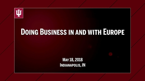 Thumbnail for entry IU CIBER Doing Business In & With Europe Conference: Best Practices and Lessons Learned from Doing Business in Europe