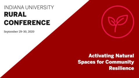 Thumbnail for entry Activating Natural Spaces for Community Resilience | Indiana University Rural Conference 2020