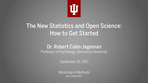 "Thumbnail for entry Dr. Robert Calin-Jageman, ""The New Statistics and Open Science: How to get started"" (IU Workshop in Methods, 2017-09-29)"