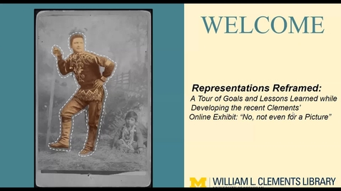 """Thumbnail for entry 2021 February 11, """"Representations Reframed: Goals and Lessons Learned while developing the Clements' Online Exhibit: 'No, not even for a Picture'"""""""