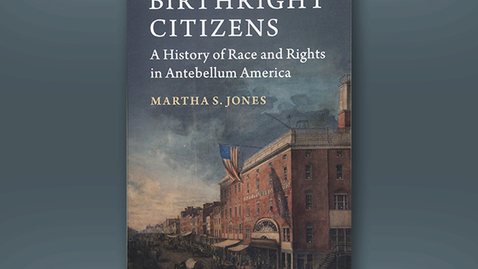 Thumbnail for entry 2019 May 7, Martha Jones, Birthright Citizenship in Antebellum America: A History for Our Own Time