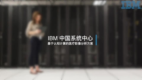 Thumbnail for entry IBM 中国系统中心:基于认知计算的医疗影像分析方案