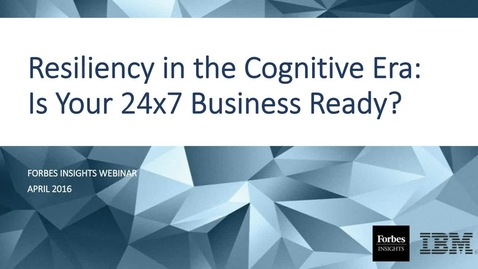 Thumbnail for entry Forbes Insights Webinar: Resiliency in the Cognitive Era - Is your 24x7 business ready?