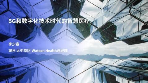 Thumbnail for entry 5G和数字化技术时代的智慧医疗——李少春