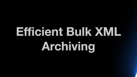 Thumbnail for entry Efficient Bulk XML Archiving