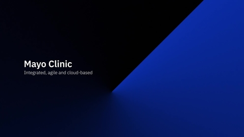 Thumbnail for entry Mayo Clinic - Integrated, agile and cloud-based