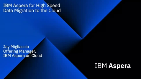 Thumbnail for entry IBM Aspera for High Speed Data Migration to the Cloud