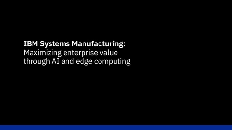 Thumbnail for entry IBM Systems Manufacturing: Maximizing enterprise value through AI and edge computing