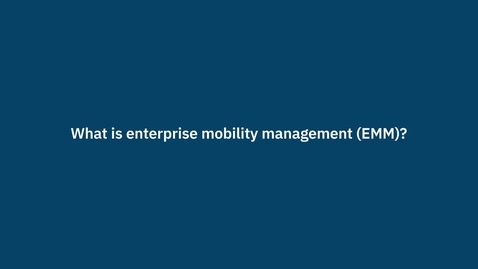 Thumbnail for entry What is enterprise mobility management (EMM)