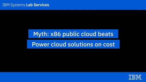 Thumbnail for entry IBM Power Systems Myths_ x86 public cloud beats Power cloud solutions on cost