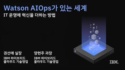 Thumbnail for entry Watson AIOps가 있는 세계, IT 운영에 혁신을 더하다!