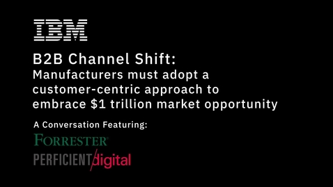 Thumbnail for entry B2B Channel Shift: Manufacturers must pivot from product-centric to customer-centric to embrace $1 trillion market opportunity