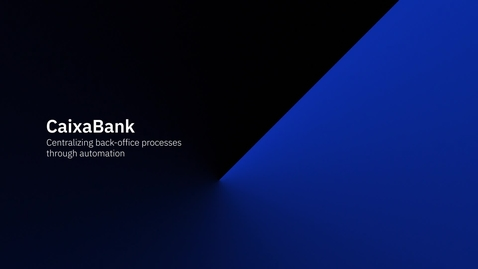 Thumbnail for entry Caixa Bank centralizes back offices through automation