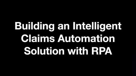 Thumbnail for entry Building an Intelligent Claims Automation Solution with RPA