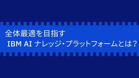 Thumbnail for entry 全体最適を目指すIBM AIナレッジ・プラットフォームとは?