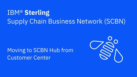 Thumbnail for entry Moving to SCBN Hub from Customer Center - IBM Sterling Supply Chain Business Network (SCBN)
