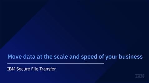 Thumbnail for entry Verschieben Sie Daten in der Geschwindigkeit und Größe Ihres Unternehmens (mit IBM Secure File Transfer)
