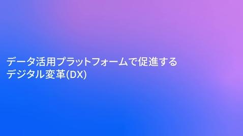 Thumbnail for entry データ活用プラットフォームで促進するデジタル変革(DX)