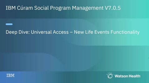 Thumbnail for entry IBM Cúram Social Program Management V7.0.5 Universal Access deep dive–New life events functionality
